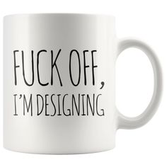 F*** Off I'm Designing Gift Idea For Artist White Coffee Mug 11 Oz