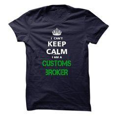 I can not keep calm Im a CUSTOMS BROKER T Shirt, Hoodie, Sweatshirt