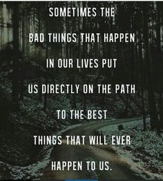 Sometimes The Bad Things That Happen In Our Lives Put Us Directly On The Path To The Best Thing That Will Ever Happen To Us