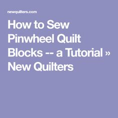 How to Sew Pinwheel Quilt Blocks -- a Tutorial » New Quilters
