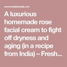 A luxurious homemade rose facial cream to fight off dryness and aging (in a recipe from India) – Fresh Bites Daily