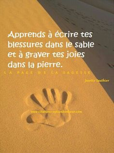 """Learn to write you wounds in the sand and to carve your joys in the rock. (Josette Sauthier, """"La page de la sagesse"""")"""