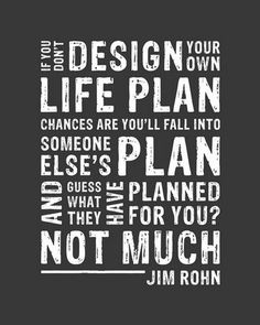 If you don't design your own life plan chances are you'll fall into someone else's plan and guess what they have planned for you? Not much. Jim Rohn.
