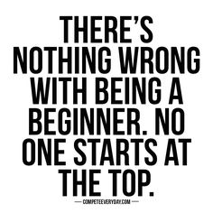 The victor ontop of the mountain didn't just fall there. Everyone starts somewhere - but the key is - YOU HAVE TO START.