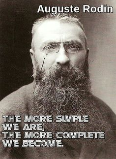 "The more simple we are, the more complete we become."" ― Auguste Rodin --- Il più semplice e siamo, il più completo diventiamo ""."
