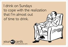 Funny Weekend Ecard: I drink on Sundays to cope with the realization that I'm almost out of time to drink.