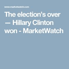 The election's over — Hillary Clinton won - MarketWatch