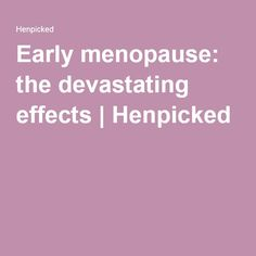 Early menopause: the devastating effects | Henpicked