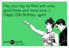 May your day be filled with wine, good times...and more wine. :) Happy 25th Birthday...again!