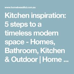 Kitchen inspiration: 5 steps to a timeless modern space - Homes, Bathroom, Kitchen & Outdoor | Home Beautiful Magazine Australia