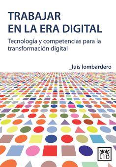 Trabajar en la era digital : tecnología y competencias para la transformación digital / Luis Lombardero Rodil (2015)