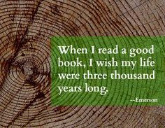 """When I read a good book, I wish my life were three thousand years long."" Emerson"