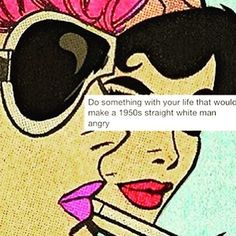 Do something with your life that would make a 1950s straight guy angry