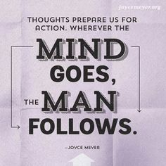 THOUGHTS PREPARE US FOR ACTION. WHEREVER THE MIND GOES THE MAN FOLLOWS. JOYCE MEYERS