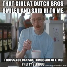 That girl at Dutch Bros. smiled and said hi to me. I guess you can say things are getting pretty serious. | Serious Kip