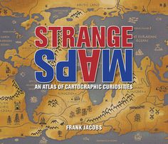 strange-maps-an-atlas-of-cartographic-curiosities-by-frank-jacobs http://www.bookscrolling.com/the-best-cartography-and-map-books/