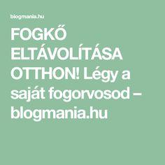 FOGKŐ ELTÁVOLÍTÁSA OTTHON! Légy a saját fogorvosod – blogmania.hu