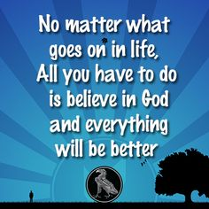 No matter what goes on in life, All you have to do is believe in God and everything will be better .