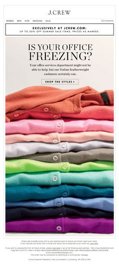 J.Crew >> sent 6/18/13 >> Hot outside. Cold inside. >> J.Crew really knows their audience. I love the creative writing in this email. Their witty approach is honest and helpful. Combined with a great product photo, this email is a winning duo. – Anna Meier, Design Consultant, ExactTarget