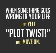 when something goes wrong in your life, just yell PLOT TWIST! and move on.