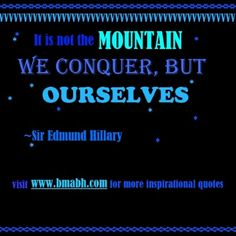 encouraging quotes -It is not the mountain we conquer, but ourselves.For more #quotes and #inspiration, follow us at https://www.pinterest.com/bmabh/ or visit our website www.bmabh.com/