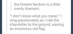I like that there's a theatre fandom. I feel like the three main fandoms on Tumblr kind of overlook others. They call themselves the social outcasts, but don't realise that theatre kids are just as isolated from the popular crowd as they are. So basically, all social outcasts are welcome! Whether introverts or extraverts or mixtures of both.