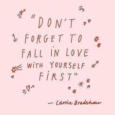 Don't forget to fall in love with yourself first - Carrie Bradshaw