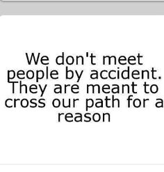 I often say this: We don't meet people by accident. They are meant to cross our path for a reason.