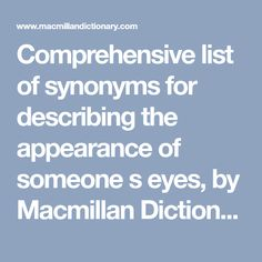 Comprehensive list of synonyms for describing the appearance of someone s eyes, by Macmillan Dictionary and Thesaurus Macmillan Dictionary, Writing Tips, Eyes, Words, Cat Eyes, Writing Prompts, Horse