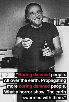 charles bukowski: Boring damned people. All over the earth. Propagating more boring people. What a horror show. The earth swarmed with them.