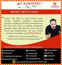 "#‎GetMickeymized‬: ""Cancer cells feed on many factors which include radiation , pollution, destructive nutrition, smoking & alcohol consumption etc. But they also feed on hatred, resentment, grudges, anger, ego,sloth etc. Don't let your ‪#‎karma‬ get compromised..let your mental toxins be neutralized, get ‪#‎Mickeymized‬ "" Share this to start a ‪#‎Wellness‬ revolution for ‪#‎Human‬ evolution"