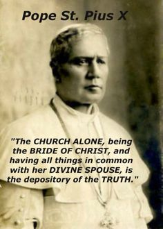 """""""The church alone, being the bride of Christ, and having all things in common with her divine spouse, is the depository of the truth.""""  - Pope St Pius X"""