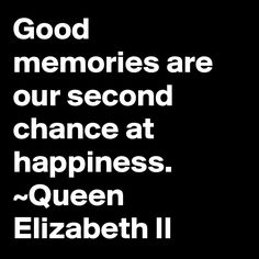 Good memories are our second chance at happiness. ~Queen Elizabeth II