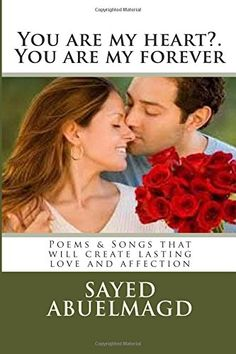 You are my heart?.  You are my forever: Poems & Songs that will create lasting love and affection (Da Bomb) (Volume 29) by SI Sayed Ibrahim Abuelmagd DM http://www.amazon.com/dp/1515154408/ref=cm_sw_r_pi_dp_ybzpwb08XCYZE