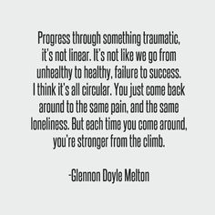 Progress through something traumatic its not linear. Its not like we go from unhealthy to healthy failure to success. I think its all circular. You just come back around to the same pain and the same loneliness. But each time you come around your Glennon Doyle Melton Quotes, Glennon Melton, Quotes To Live By, Me Quotes, Irish Quotes, Heart Quotes, Trauma Quotes, Bipolar Quotes, Recovery Quotes