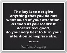 The key is to not give anything that you do not want much of your attention. As soon as you realize it doesn't feel good, do your very best to turn your attention someplace else. *Abraham-Hicks Quotes (AHQ1373)