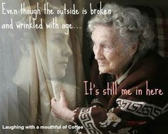 Even though the outside is broken and wrinkled with age...It's still me in here.