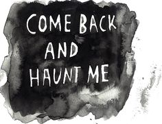 If you leave before I do, please come back and haunt me.