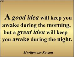 A good idea will keep you awake during the morning, but a great idea will keep you awake during the night. Marilyn vos Savant
