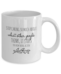 """Stop Caring So Much About What Other People Think, It Stops You from Taking Action"" Inspirational Coffee Mug  It's time for your first cup of coffee, so pour your favorite blends in the plain white coffee cup. Relax while enjoying the taste and smell of the brew. This cup with a word image is a reminder that people make things about them, so stop worrying, and do the things you know you should do. It's not about them, but who you want to become."