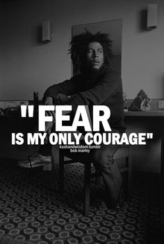 Fear is my only courage.