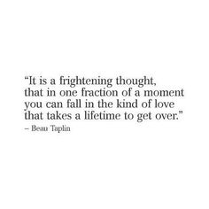 It is a frightening though, that in one fraction of a moment you can fall in a kind of love that takes a lifetime to get over.