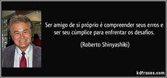 Ser amigo de si próprio é compreender seus erros e ser seu cúmplice para enfrentar os desafios. (Roberto Shinyashiki)