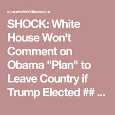 """SHOCK: White House Won't Comment on Obama """"Plan"""" to Leave Country if Trump Elected   ## Just go and for once  do something good for the USA ##"""