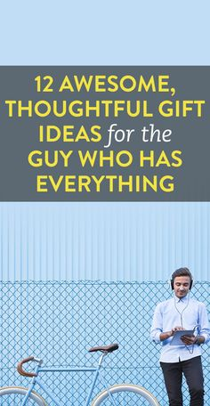 12 Awesome, Thoughtful Gift Ideas for the Guy Who Has Everything