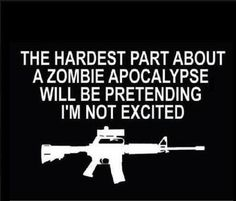 OMG this is soooo me! my dad thought it was funny! lol Zombie apocalypse