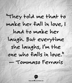"They told me that to make her fall in love, I had to make her laugh. But every time she laughs, I'm the one who falls in love."" Tommaso Ferraris"