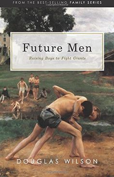 Future Men: Raising Boys to Fight Giants by Douglas Wilson