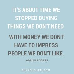 It's about time we stopped buying things we don't need with money we don't have to impress people we don't like. Adrian Rogers.