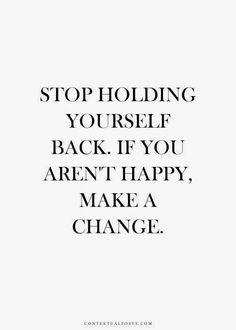 Don't hold yourself back if unhappiness. Take a chance & make a change!